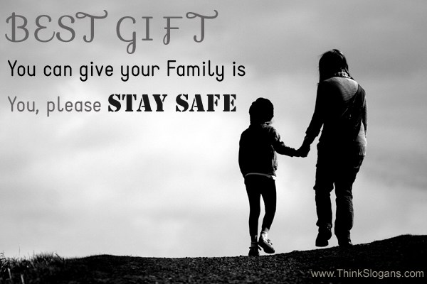 Best gift you can give your family is YOU! Please be safe